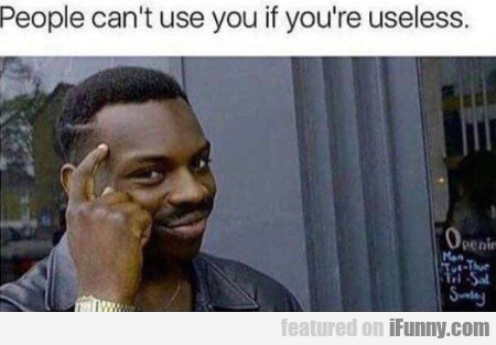 People can't use you if you're useless