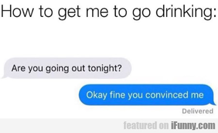How to get me to go drinking - Are you going...