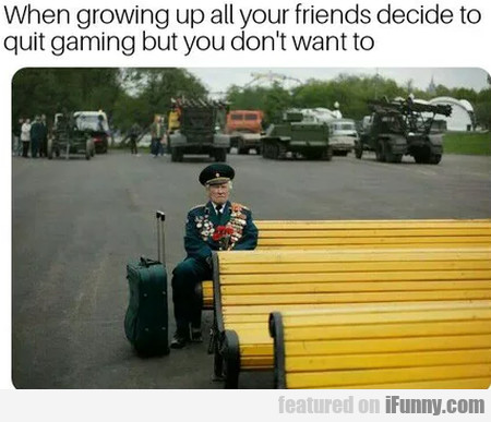 When growing up all your friends decide to quit...