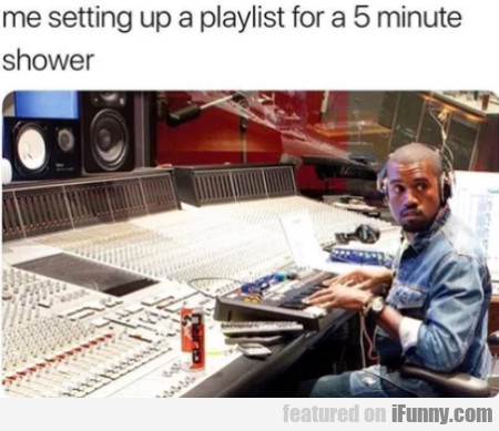 Me Setting Up A Playlist For A 5 Minute Shower...