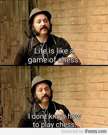 Life Is Like A Game Of Chess - I Don't Know How...