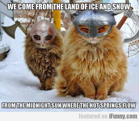 We come from the land of ice and snow from...