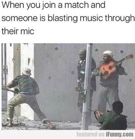 When You Join A Match And Someone Is Blasting...