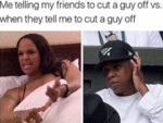 Me Telling My Friends To Cut A Guy Off Vs When...