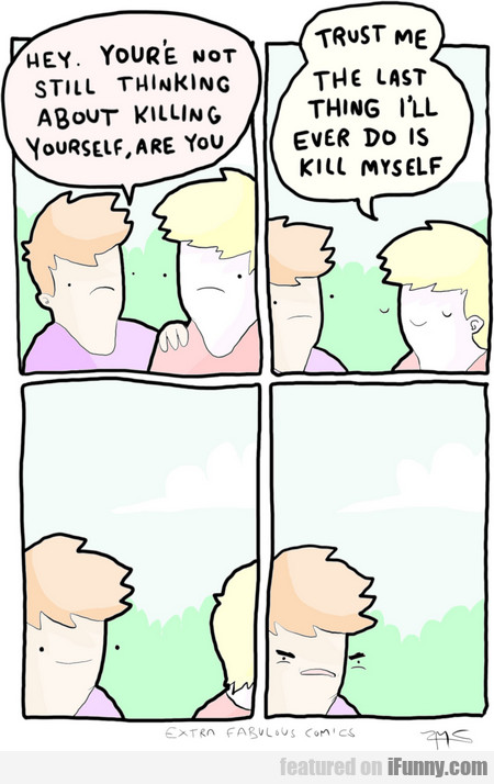 hey, you're not still thinking about killing yours