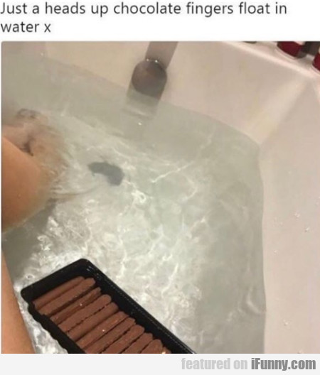 Just A Heads Up Chocolate Fingers Float In Water..