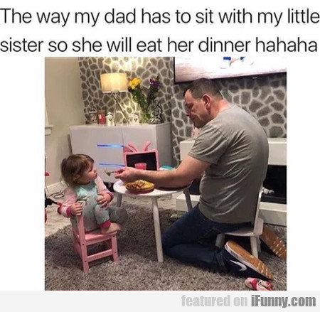 The Way My Dad Has To Sit With My Little Sister...