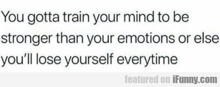 You Gotta Train Your Mind To Be Stronger Than...