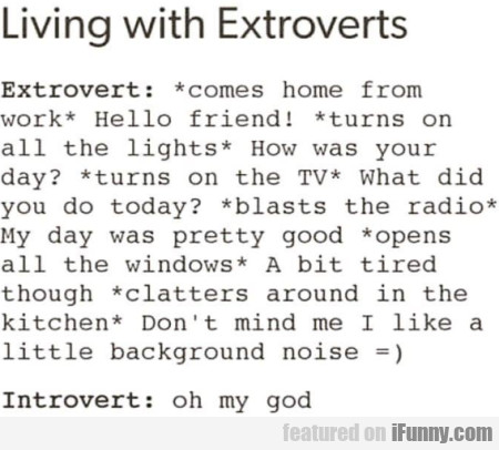 Living with extroverts - Extrovert - comes home...