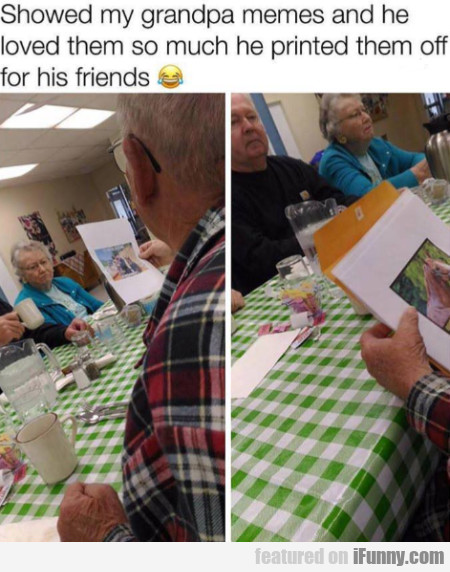 Showed My Grandpa Memes And He Loved...