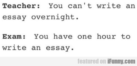 Teacher - You Can't Write An Essay Overnight...