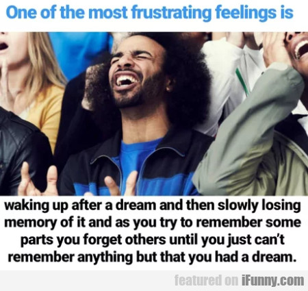 One Of The Most Frustrating Feelings Is Waking...