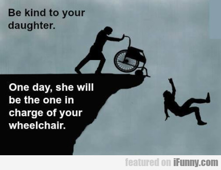 Be Kind To Your Daughter. One Day, She Will...