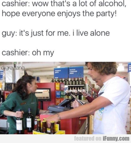 Cashier - Wow That's A Lot Of Alcohol Hope...