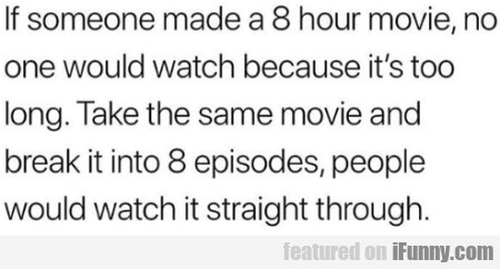 If Someone Made A 8 Hour Movie, No One Would...
