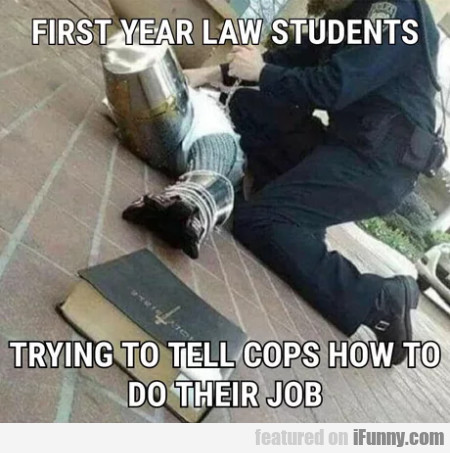 First year law students - Trying to tell cops...