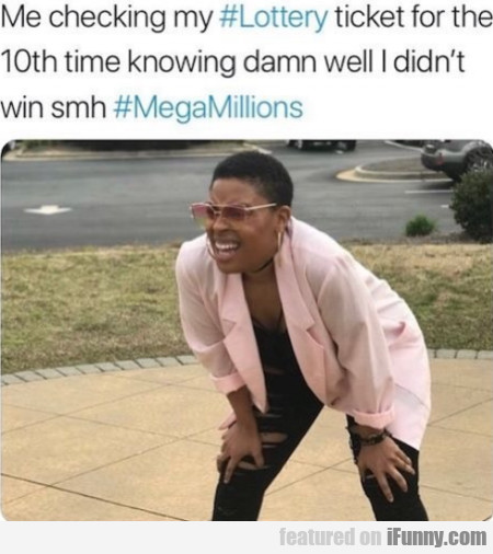 Me Checking My Lottery Ticket For The 10th Time...