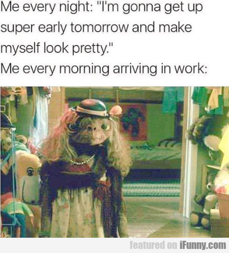Me Every Night - I'm Gonna Get Up Super Early...