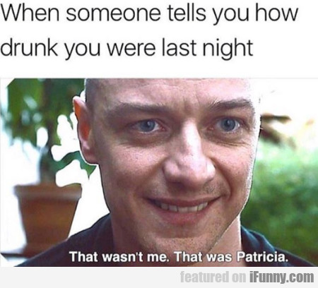 When Someone Tells You How Drunk You Were Last...