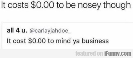 It Costs $0.00 To Be Nosey Though...