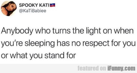 Anybody who turns the light on when you're...