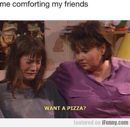 Me Comforting My Friends - Want A Pizza?