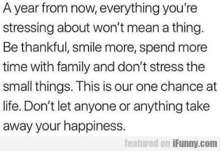 A year from now, everything you're stressing...