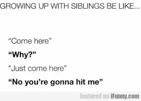 Growing up with siblings be like... Come here
