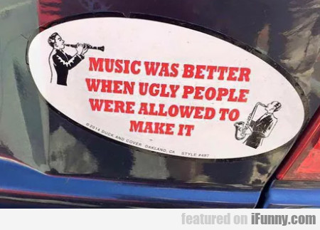 Music Was Better When Ugly People Were Allowed...