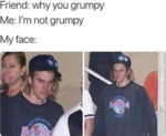 Friend - Why You Grumpy - Me - I'm Not Grumpy
