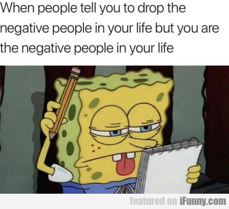 When People Tell You To Drop The Negative People..