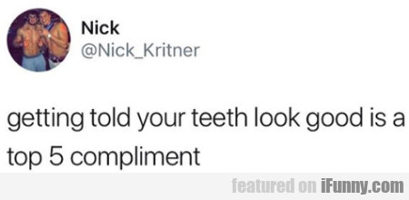 Getting Told Your Teeth Look Good Is A Top 5