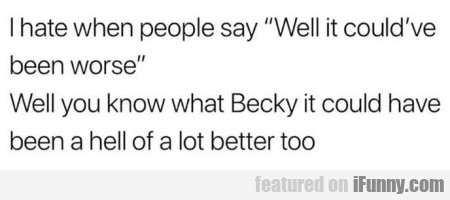 I hate when people say Well it could've been...