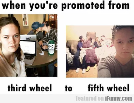 When You're Promoted From Third Wheel To...