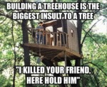 Building A Trehouse Is The Biggest Insult To A...
