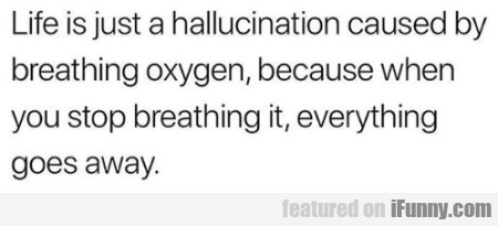 Life Is Just A Hallucination Caused By Breathing..