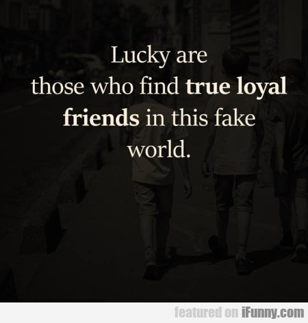Lucky Are Those Who Find True Loyal Friends...