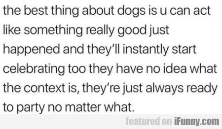 The Best Thing About Dogs Is U Can Act Like...