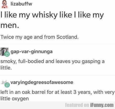 I Like My Whisky Like I Like My Men. Twice My...