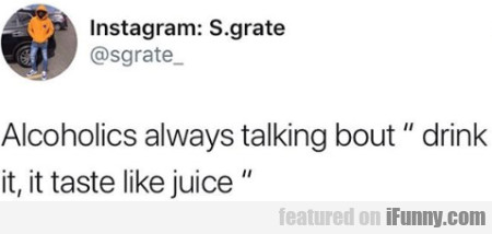 Alcoholics always talking bout drink it, it...