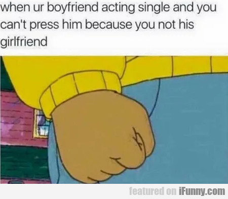 When Ur Boyfriend Acting Single And You Can't...