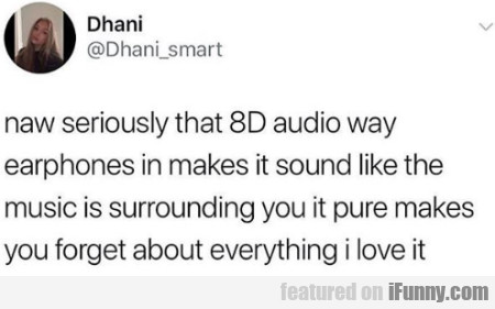 Naw seriously that 8D audio way earphones...