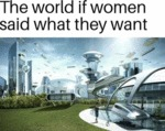 The World If Women Said What They Want...
