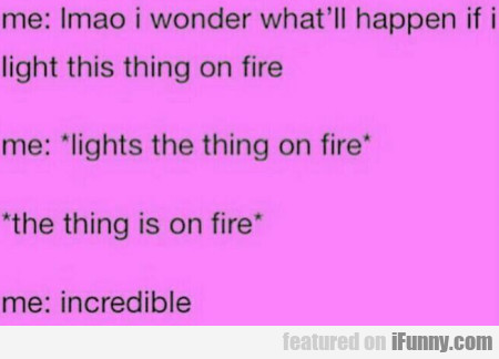 Me - Lmao I Wonder What'll Happen If I Light...