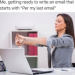 Me, Getting Ready To Write An Email That Starts...