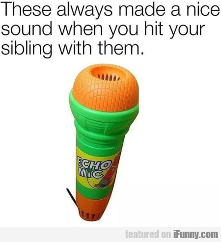 These Always Made A Nice Sound When You Hit...