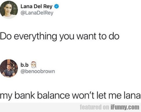 Do Everything You Want To Do - My Bank Balance...