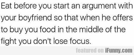 Eat before you start an argument with your...