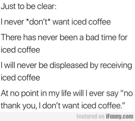 Just To Be Clear - I Never Dont Want Iced Coffee..