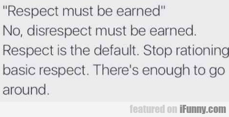 Respect Must Be Earned - No, Disrespect Must...